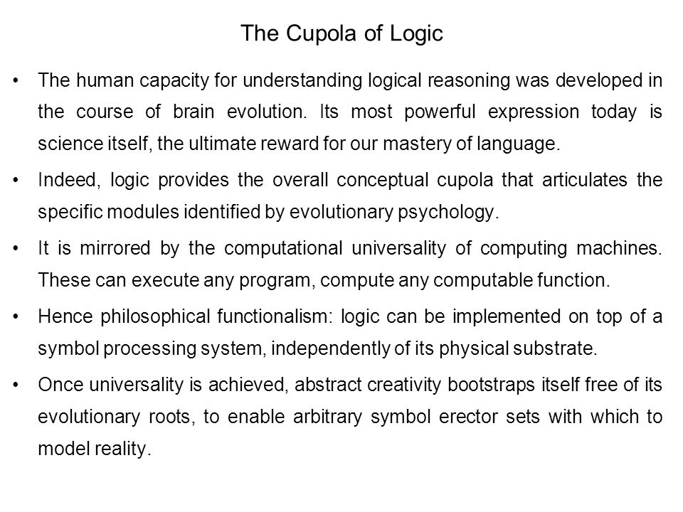 The Cupola of Logic The human capacity for understanding logical reasoning was developed in the course of brain evolution. Its most powerful expressio
