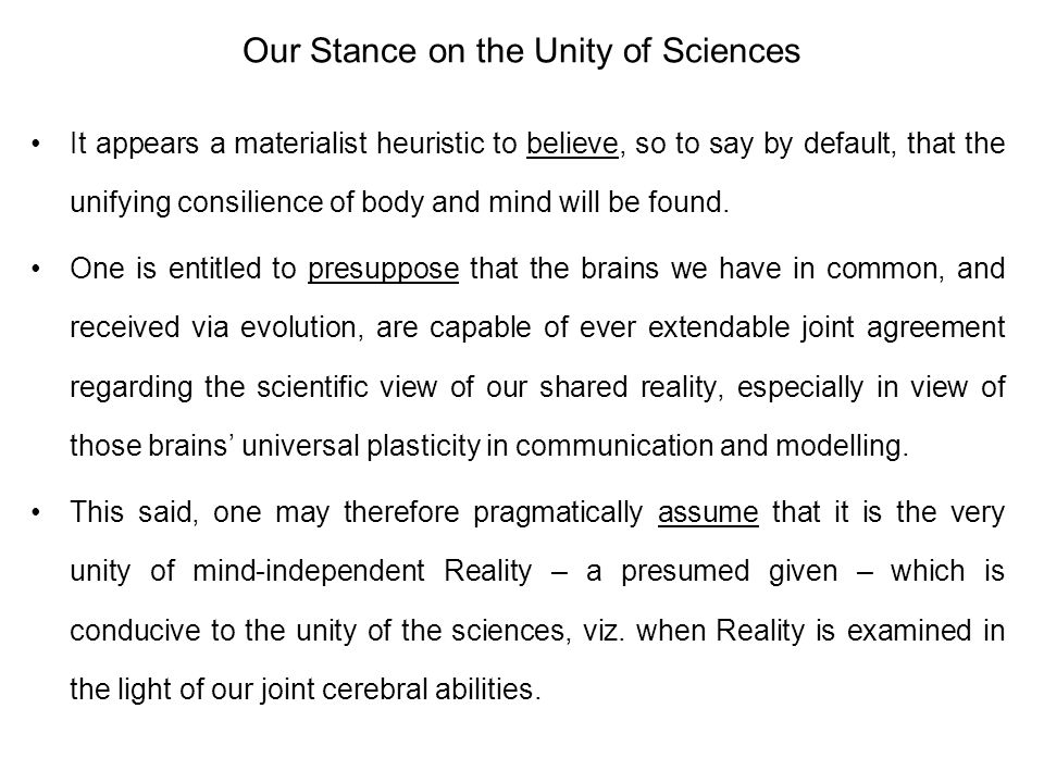 Our Stance on the Unity of Sciences It appears a materialist heuristic to believe, so to say by default, that the unifying consilience of body and min