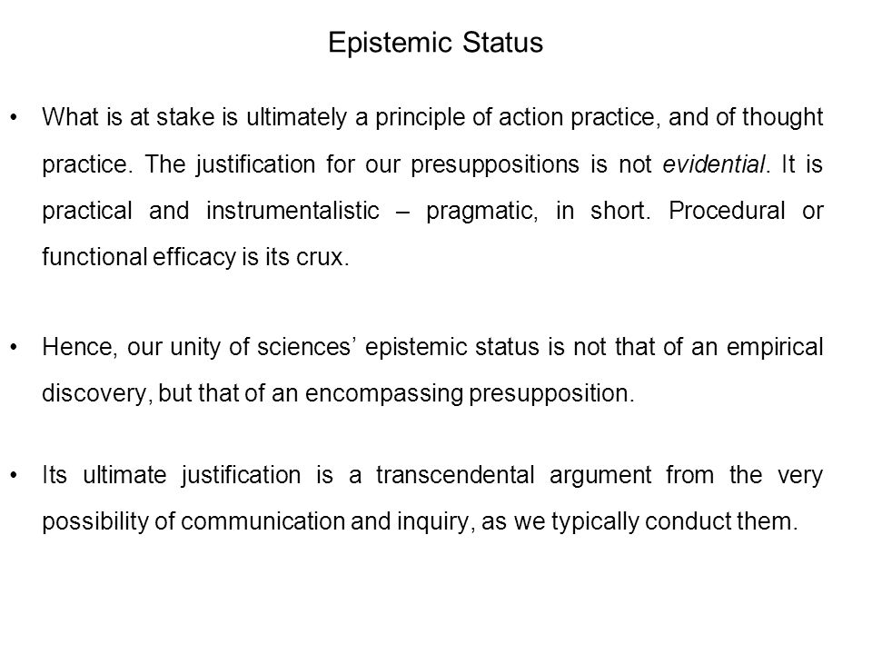 Epistemic Status What is at stake is ultimately a principle of action practice, and of thought practice. The justification for our presuppositions is