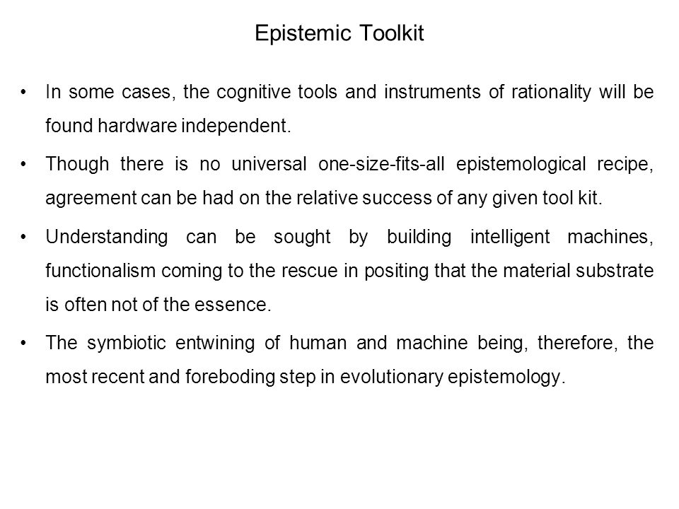 Epistemic Toolkit In some cases, the cognitive tools and instruments of rationality will be found hardware independent. Though there is no universal o