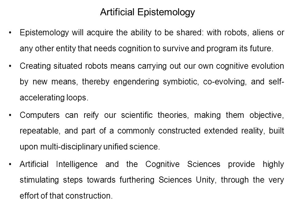 Artificial Epistemology Epistemology will acquire the ability to be shared: with robots, aliens or any other entity that needs cognition to survive an