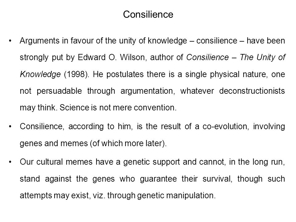 Consilience Arguments in favour of the unity of knowledge – consilience – have been strongly put by Edward O. Wilson, author of Consilience – The Unit