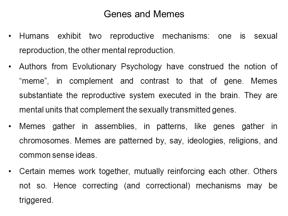Genes and Memes Humans exhibit two reproductive mechanisms: one is sexual reproduction, the other mental reproduction. Authors from Evolutionary Psych