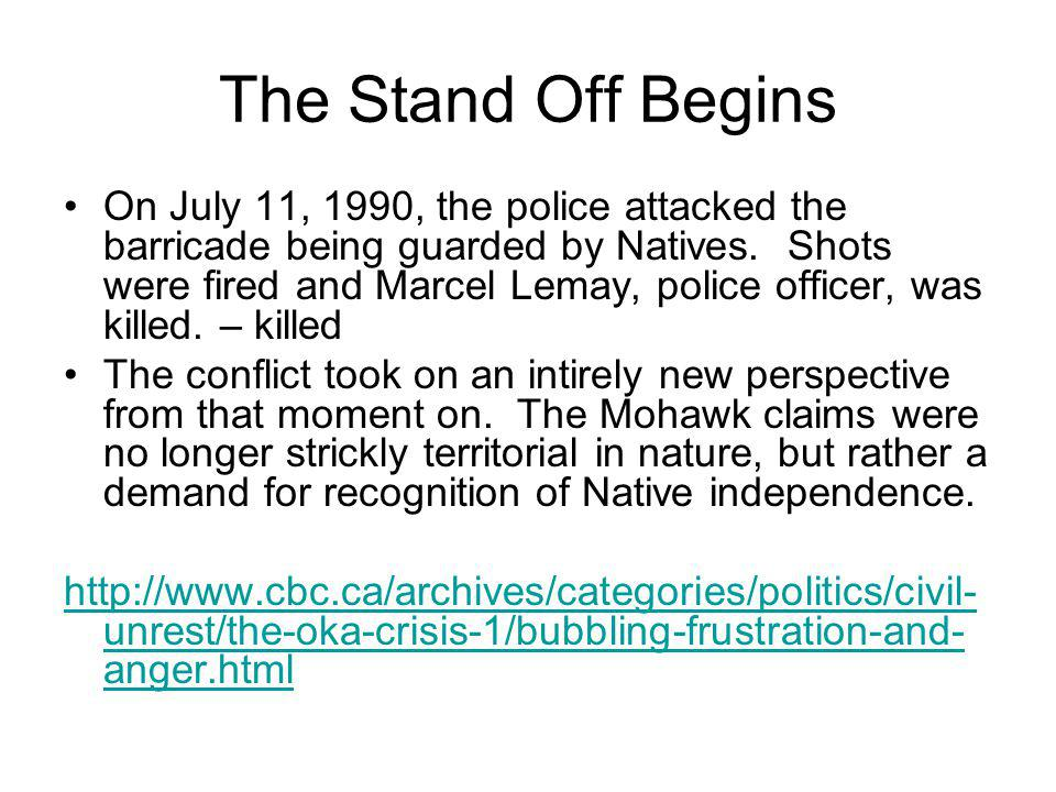 The Stand Off Begins On July 11, 1990, the police attacked the barricade being guarded by Natives. Shots were fired and Marcel Lemay, police officer,