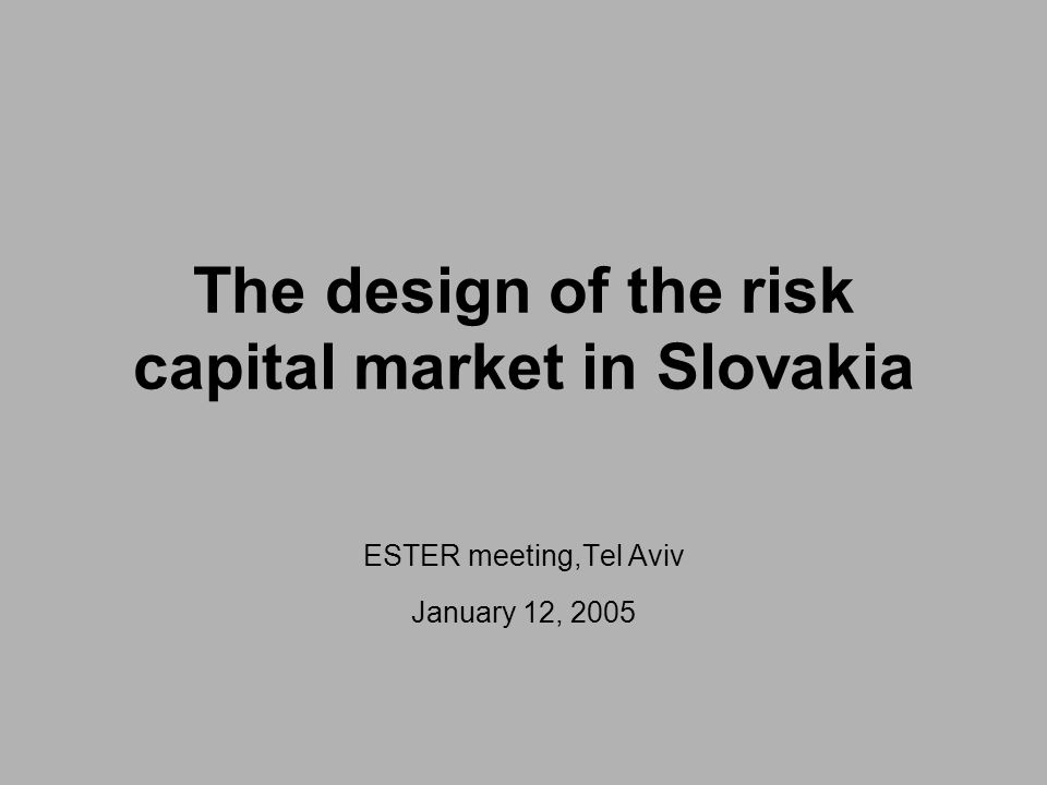 The design of the risk capital market in Slovakia ESTER meeting,Tel Aviv January 12, 2005