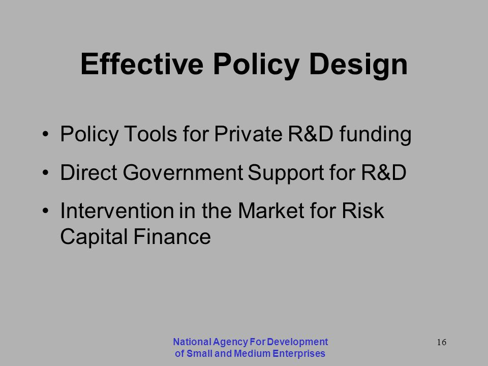 National Agency For Development of Small and Medium Enterprises 16 Effective Policy Design Policy Tools for Private R&D funding Direct Government Support for R&D Intervention in the Market for Risk Capital Finance