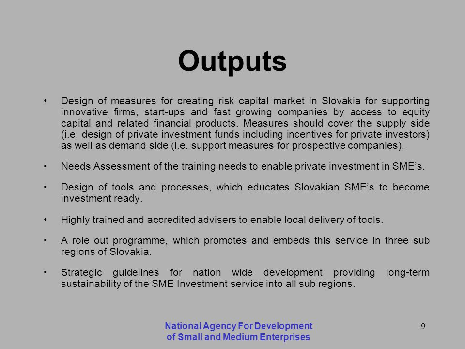National Agency For Development of Small and Medium Enterprises 9 Outputs Design of measures for creating risk capital market in Slovakia for supporting innovative firms, start-ups and fast growing companies by access to equity capital and related financial products.