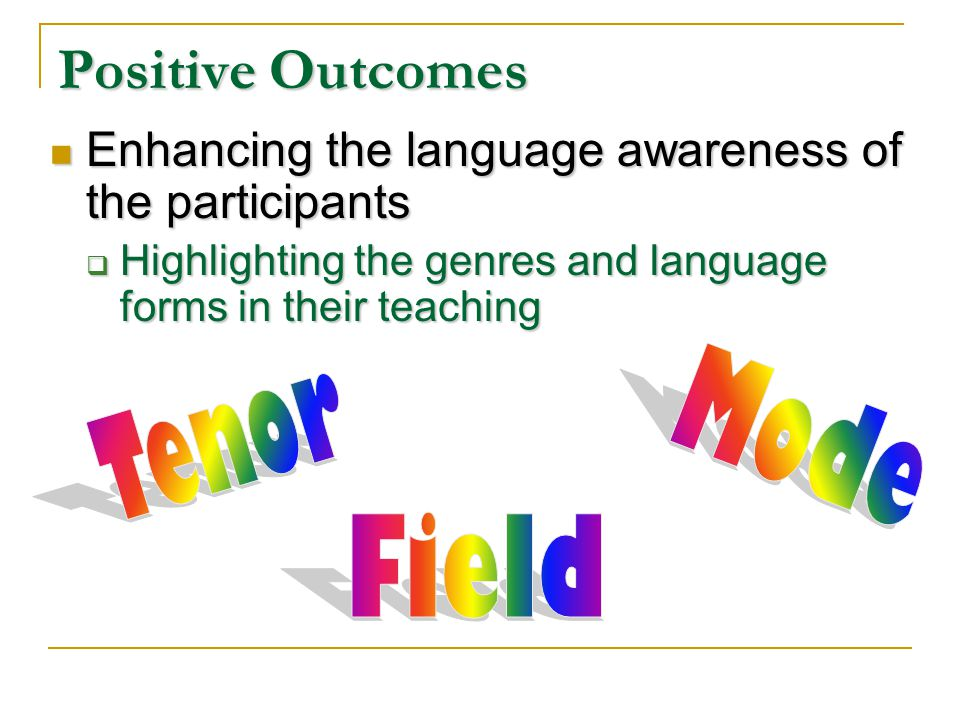 Positive Outcomes Enhancing the language awareness of the participants Enhancing the language awareness of the participants Highlighting the genres and language forms in their teaching Highlighting the genres and language forms in their teaching