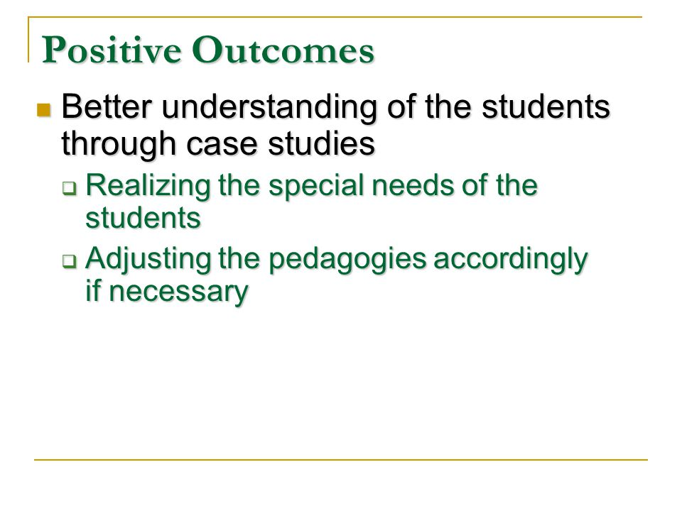 Positive Outcomes Better understanding of the students through case studies Better understanding of the students through case studies Realizing the special needs of the students Realizing the special needs of the students Adjusting the pedagogies accordingly if necessary Adjusting the pedagogies accordingly if necessary