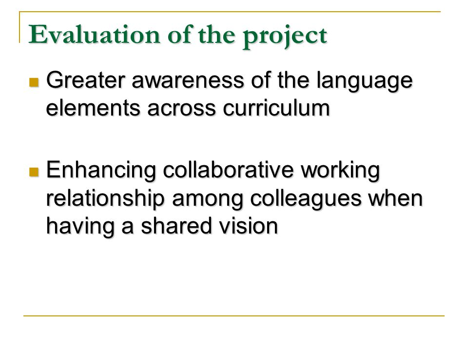 Evaluation of the project Greater awareness of the language elements across curriculum Greater awareness of the language elements across curriculum Enhancing collaborative working relationship among colleagues when having a shared vision Enhancing collaborative working relationship among colleagues when having a shared vision