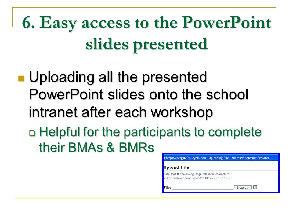 6. Easy access to the PowerPoint slides presented Uploading all the presented PowerPoint slides onto the school intranet after each workshop Uploading