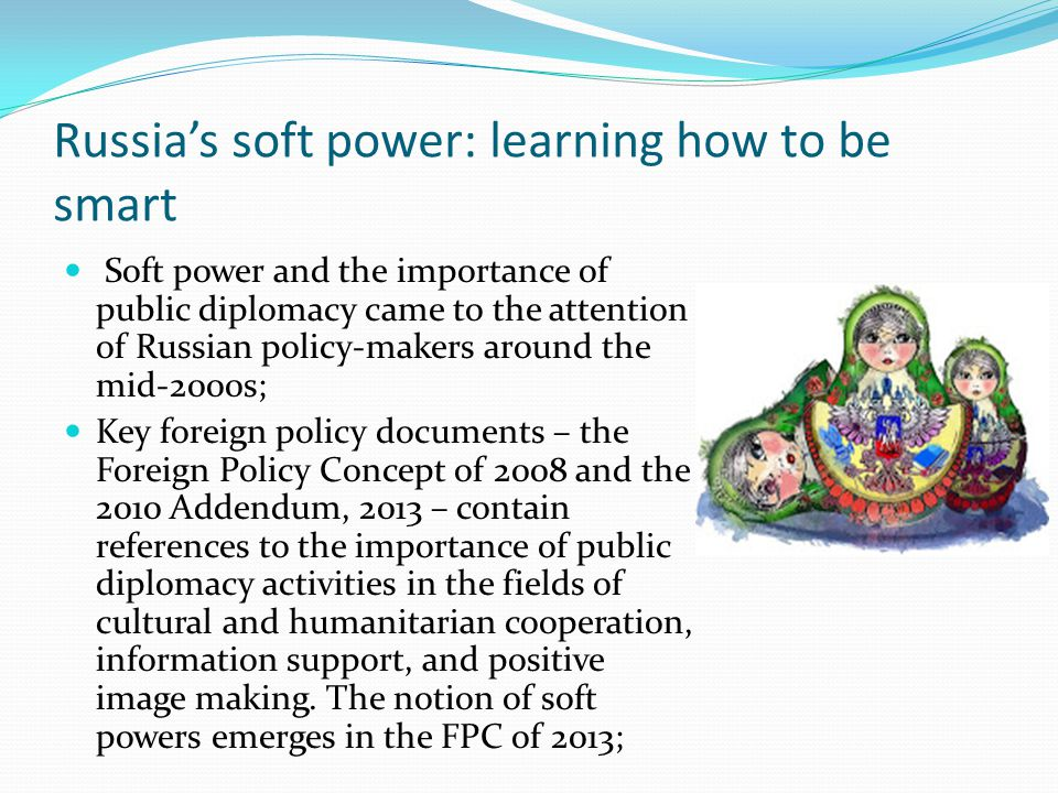 Russias soft power: learning how to be smart Soft power and the importance of public diplomacy came to the attention of Russian policy-makers around t