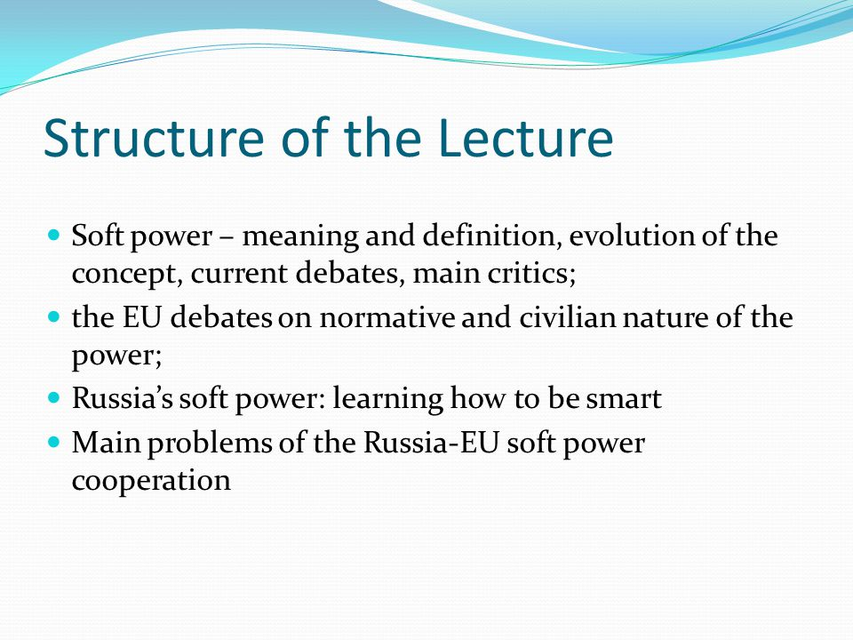 Structure of the Lecture Soft power – meaning and definition, evolution of the concept, current debates, main critics; the EU debates on normative and