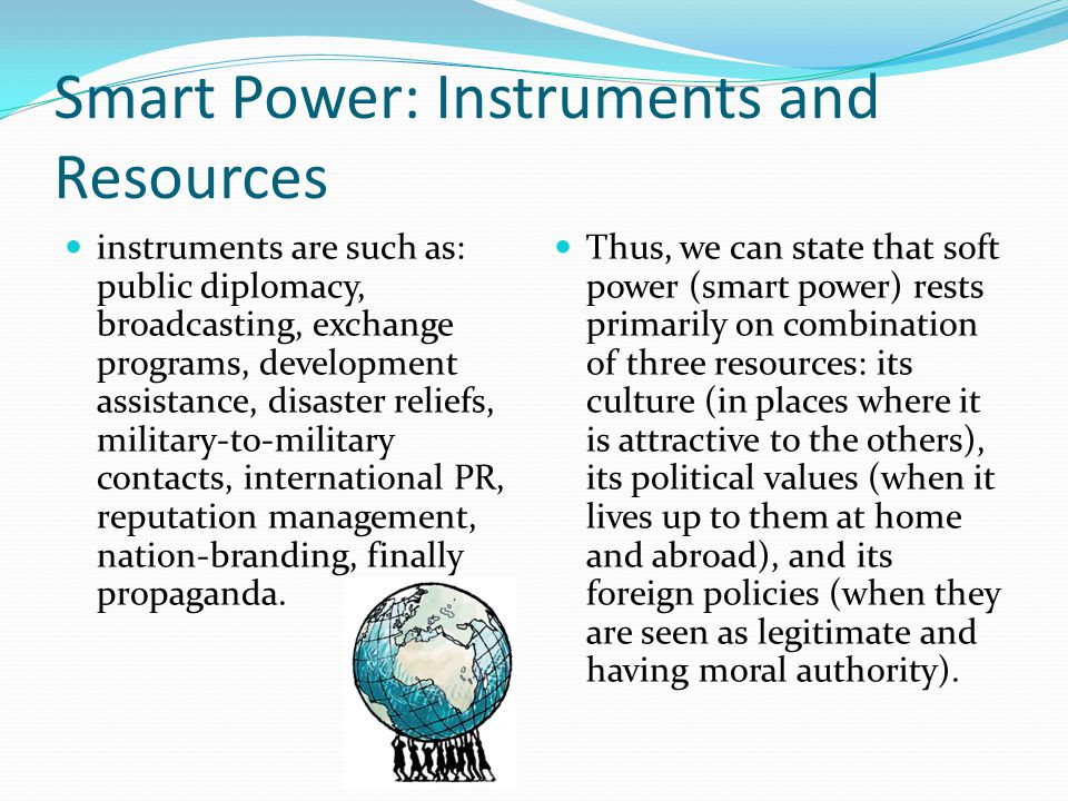 Smart Power: Instruments and Resources instruments are such as: public diplomacy, broadcasting, exchange programs, development assistance, disaster re