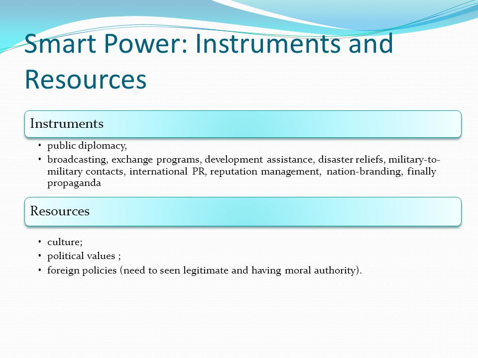 Smart Power: Instruments and Resources Instruments public diplomacy, broadcasting, exchange programs, development assistance, disaster reliefs, milita