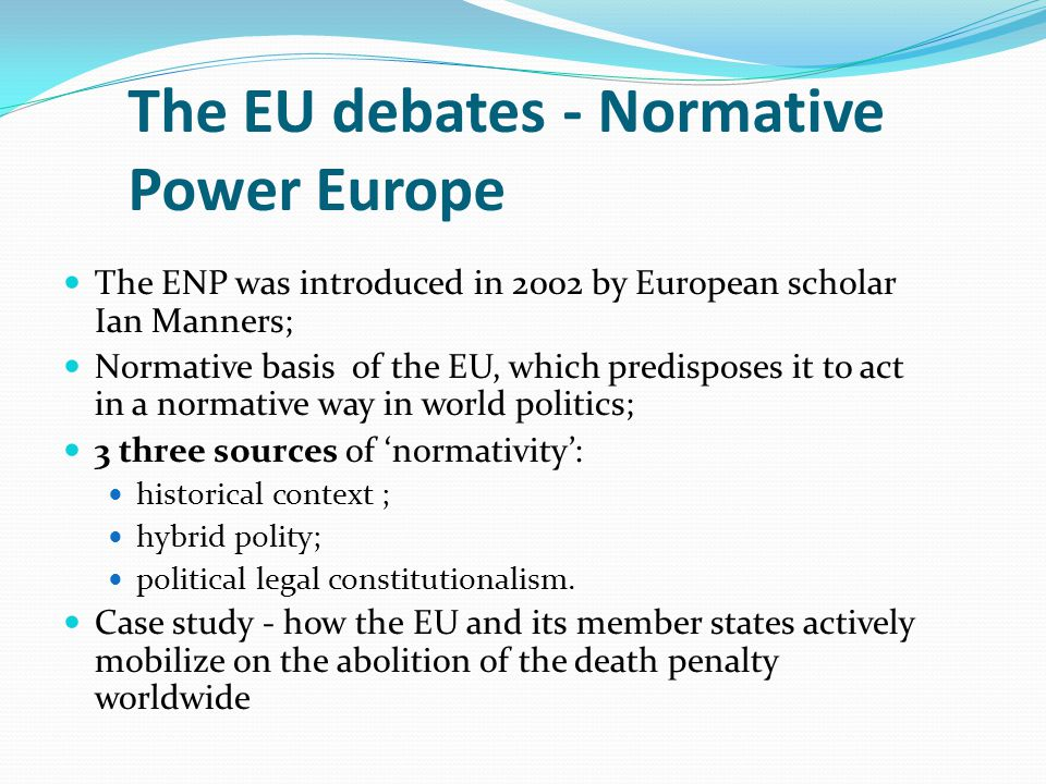 The EU debates - Normative Power Europe The ENP was introduced in 2002 by European scholar Ian Manners; Normative basis of the EU, which predisposes i