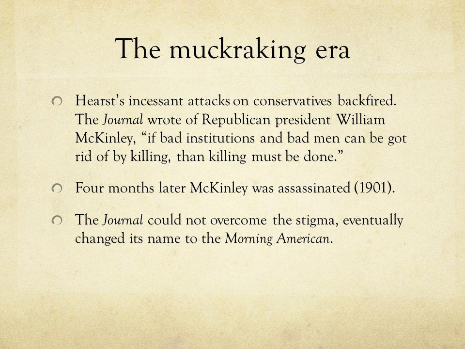 The muckraking era Hearsts incessant attacks on conservatives backfired. The Journal wrote of Republican president William McKinley, if bad institutio