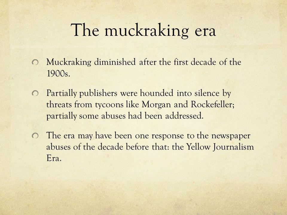The muckraking era Muckraking diminished after the first decade of the 1900s. Partially publishers were hounded into silence by threats from tycoons l
