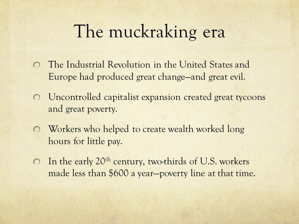 The muckraking era The Industrial Revolution in the United States and Europe had produced great changeand great evil. Uncontrolled capitalist expansio
