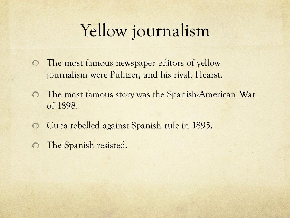 Yellow journalism The most famous newspaper editors of yellow journalism were Pulitzer, and his rival, Hearst. The most famous story was the Spanish-A
