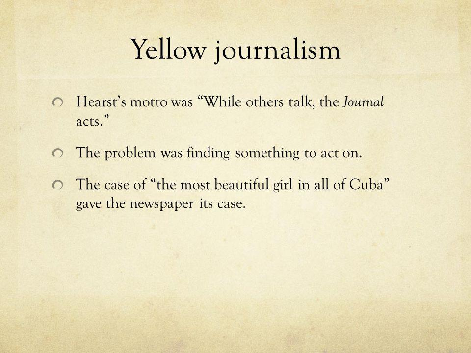 Yellow journalism Hearsts motto was While others talk, the Journal acts. The problem was finding something to act on. The case of the most beautiful g