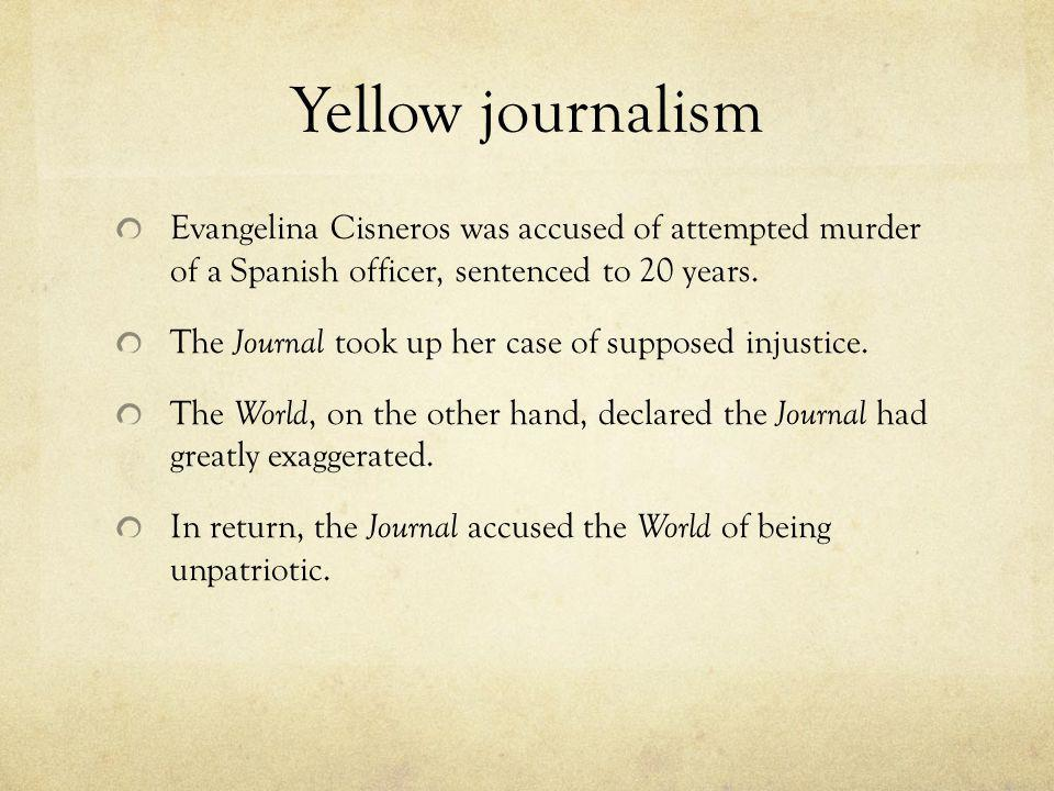Yellow journalism Evangelina Cisneros was accused of attempted murder of a Spanish officer, sentenced to 20 years. The Journal took up her case of sup