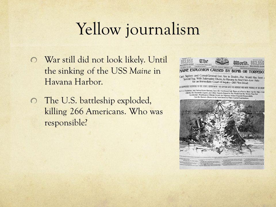 Yellow journalism War still did not look likely. Until the sinking of the USS Maine in Havana Harbor. The U.S. battleship exploded, killing 266 Americ