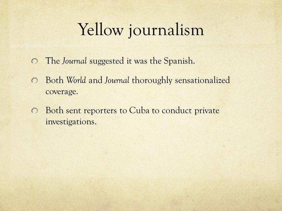 Yellow journalism The Journal suggested it was the Spanish. Both World and Journal thoroughly sensationalized coverage. Both sent reporters to Cuba to