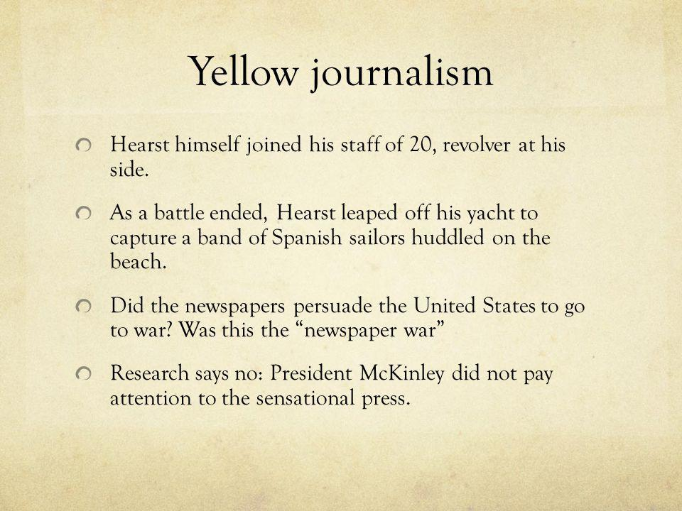 Yellow journalism Hearst himself joined his staff of 20, revolver at his side. As a battle ended, Hearst leaped off his yacht to capture a band of Spa