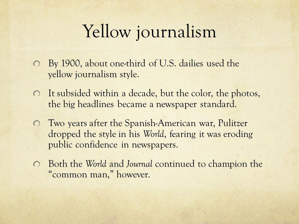 Yellow journalism By 1900, about one-third of U.S. dailies used the yellow journalism style. It subsided within a decade, but the color, the photos, t
