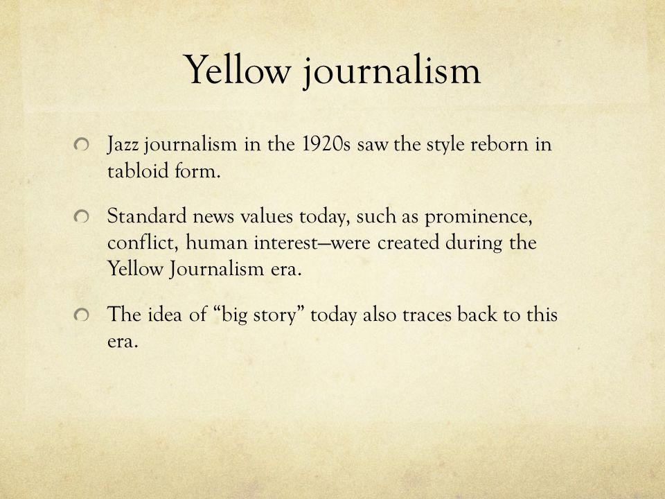 Yellow journalism Jazz journalism in the 1920s saw the style reborn in tabloid form. Standard news values today, such as prominence, conflict, human i