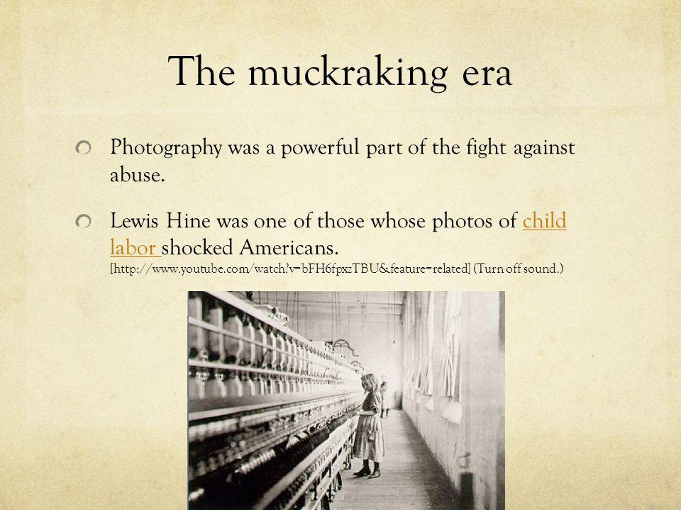 The muckraking era Photography was a powerful part of the fight against abuse. Lewis Hine was one of those whose photos of child labor shocked America