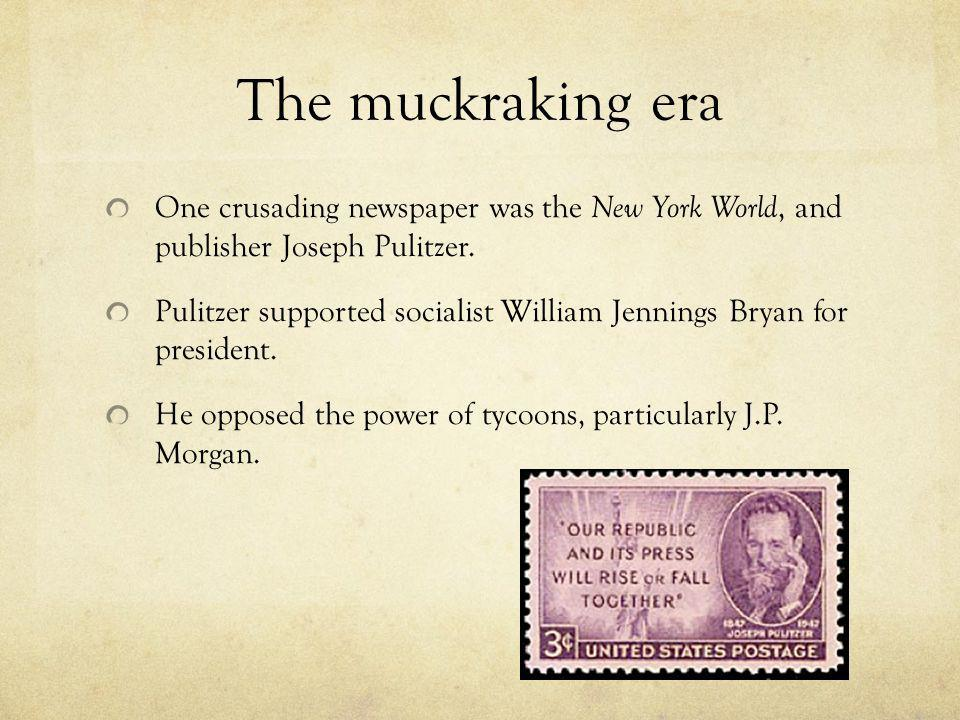 The muckraking era One crusading newspaper was the New York World, and publisher Joseph Pulitzer. Pulitzer supported socialist William Jennings Bryan