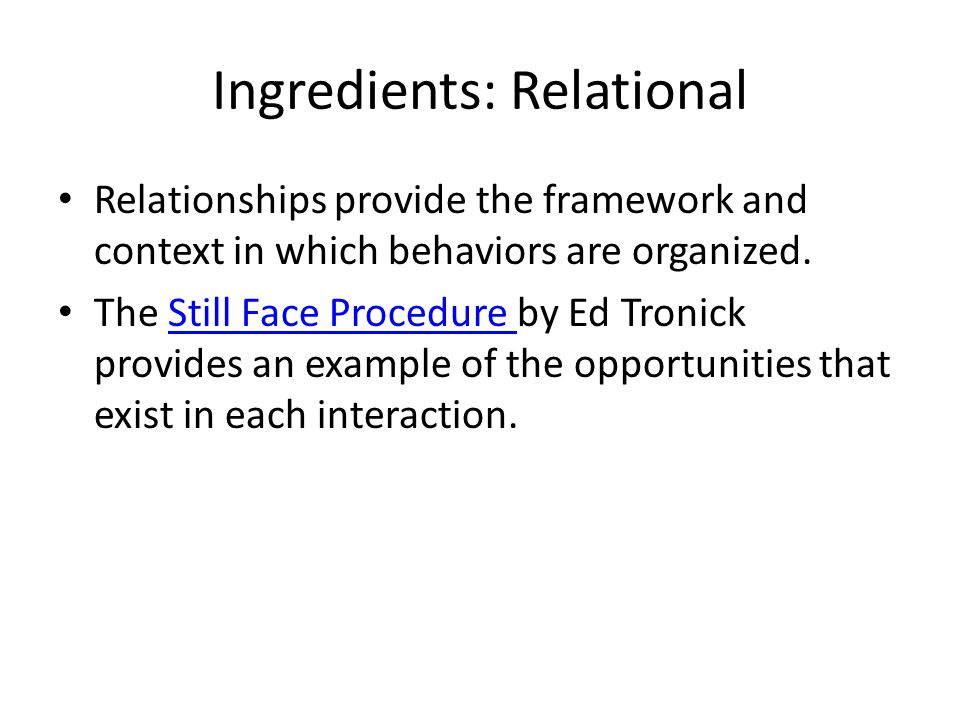 Ingredients: Relational Relationships provide the framework and context in which behaviors are organized. The Still Face Procedure by Ed Tronick provi
