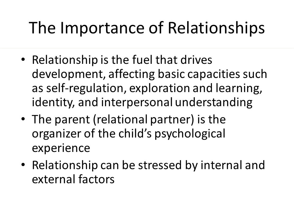 The Importance of Relationships Relationship is the fuel that drives development, affecting basic capacities such as self-regulation, exploration and