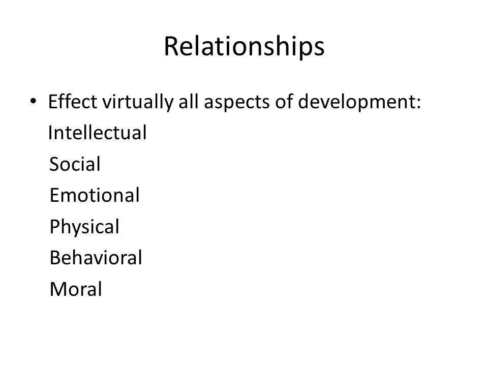 Relationships Effect virtually all aspects of development: Intellectual Social Emotional Physical Behavioral Moral