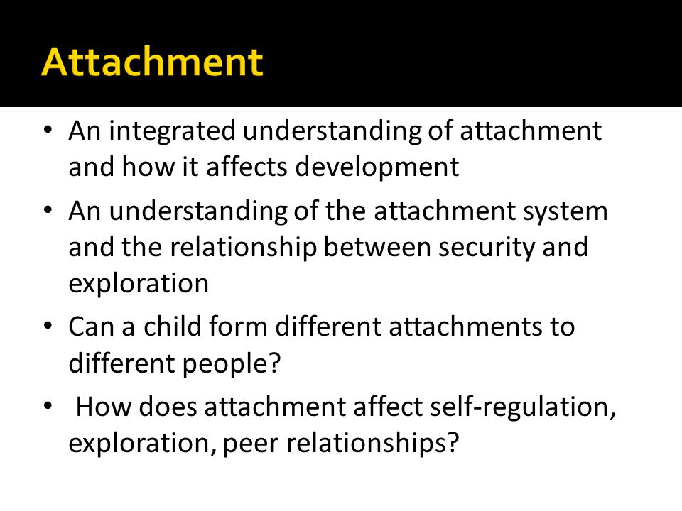 An integrated understanding of attachment and how it affects development An understanding of the attachment system and the relationship between securi