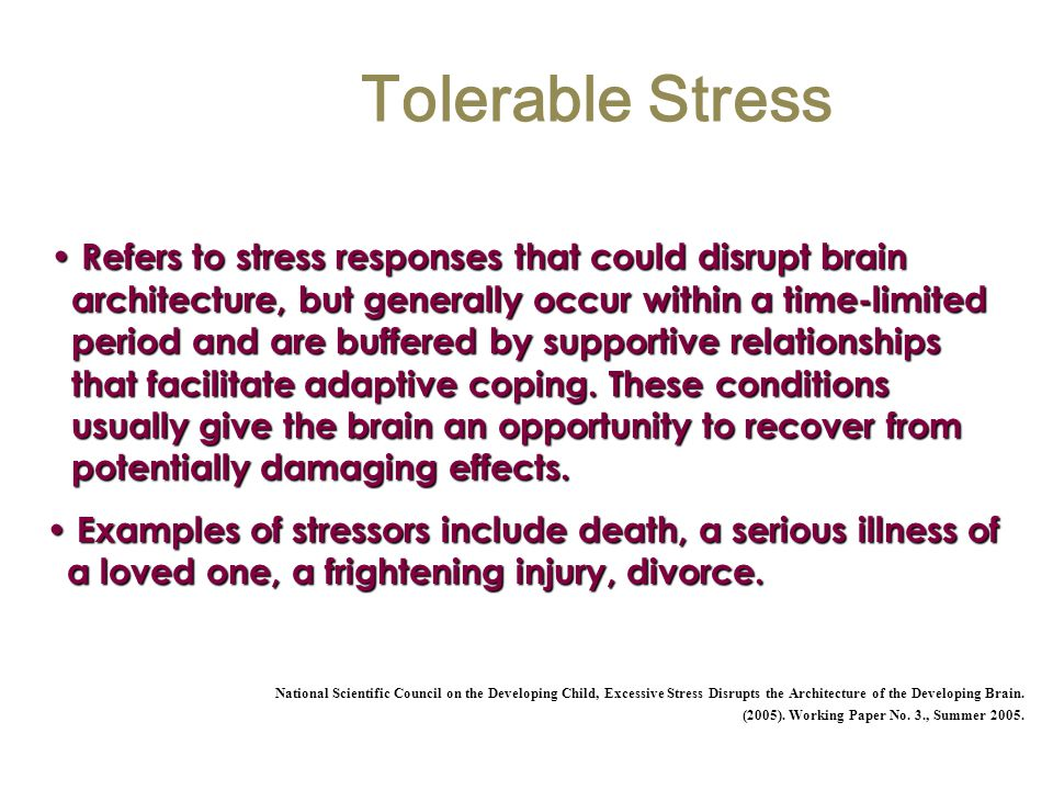 Tolerable Stress Refers to stress responses that could disrupt brain architecture, but generally occur within a time-limited period and are buffered b