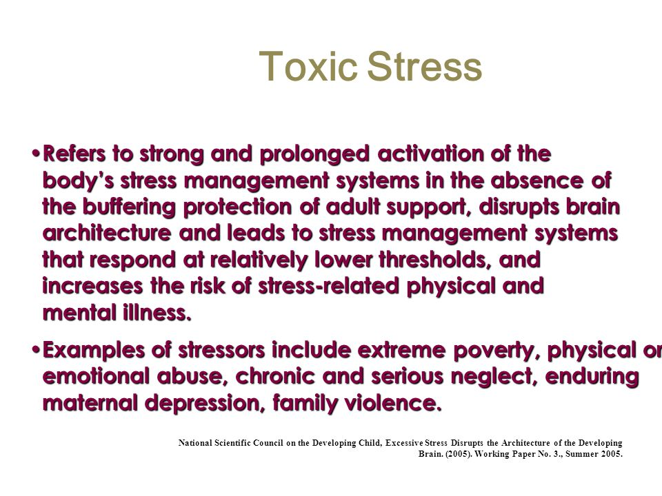 Toxic Stress Refers to strong and prolonged activation of the bodys stress management systems in the absence of the buffering protection of adult supp