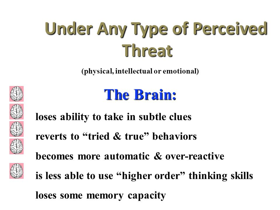 Under Any Type of Perceived Threat Under Any Type of Perceived Threat (physical, intellectual or emotional) The Brain: loses ability to take in subtle