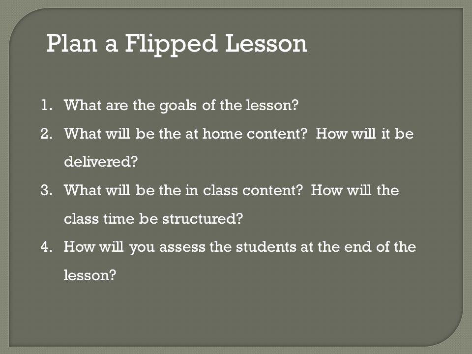 Plan a Flipped Lesson 1.What are the goals of the lesson.