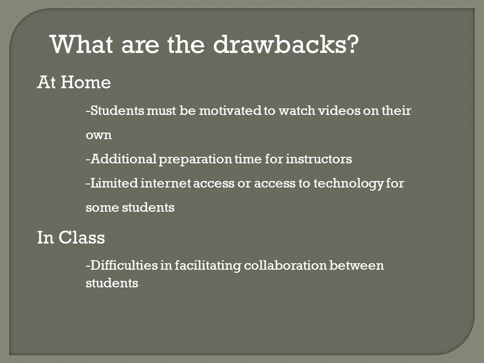 At Home -Students must be motivated to watch videos on their own -Additional preparation time for instructors -Limited internet access or access to technology for some students In Class -Difficulties in facilitating collaboration between students