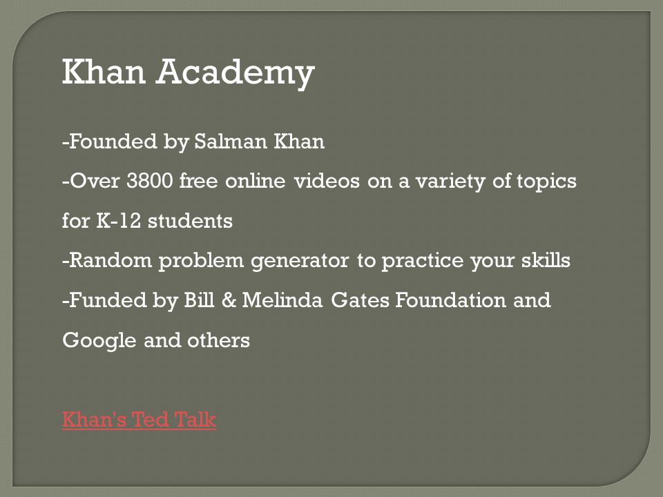 Khan Academy -Founded by Salman Khan -Over 3800 free online videos on a variety of topics for K-12 students -Random problem generator to practice your skills -Funded by Bill & Melinda Gates Foundation and Google and others Khan s Ted Talk