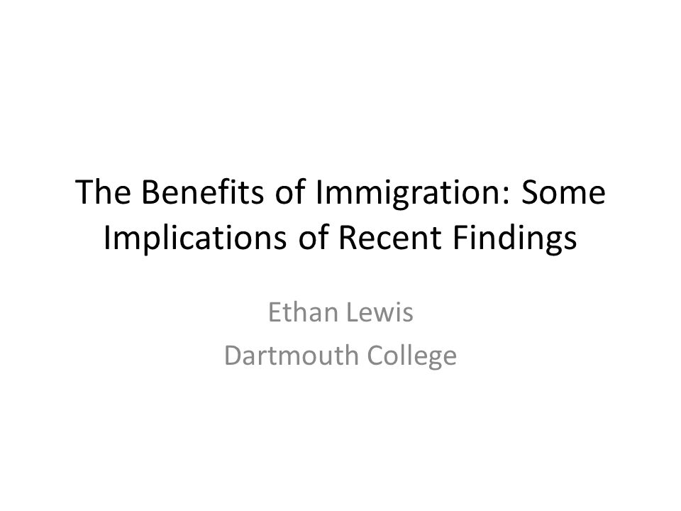 The Benefits of Immigration: Some Implications of Recent Findings Ethan Lewis Dartmouth College