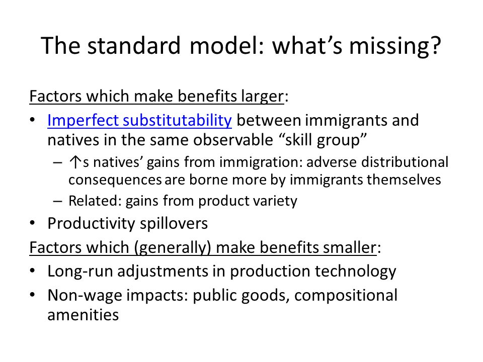 The standard model: whats missing? Factors which make benefits larger: Imperfect substitutability between immigrants and natives in the same observabl