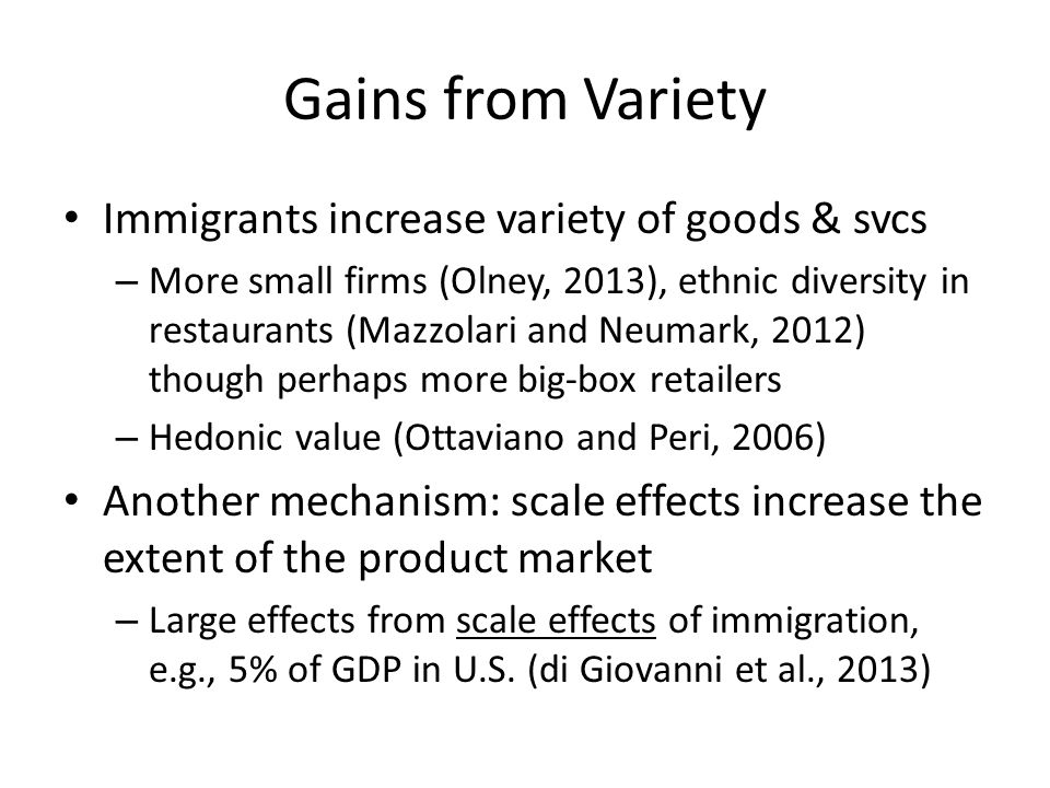 Gains from Variety Immigrants increase variety of goods & svcs – More small firms (Olney, 2013), ethnic diversity in restaurants (Mazzolari and Neumar