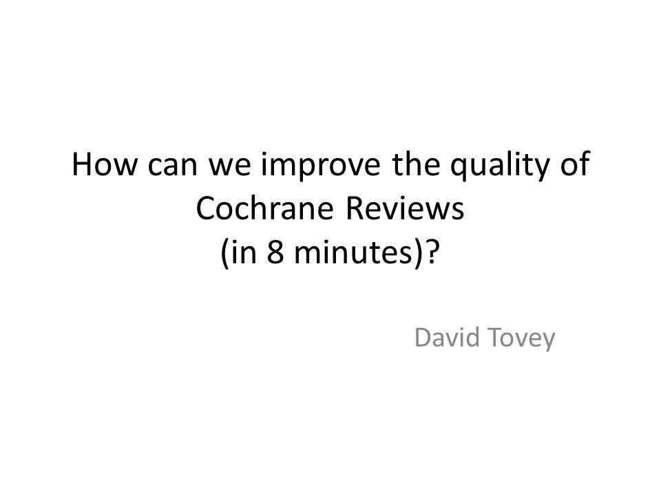 How can we improve the quality of Cochrane Reviews (in 8 minutes) David Tovey
