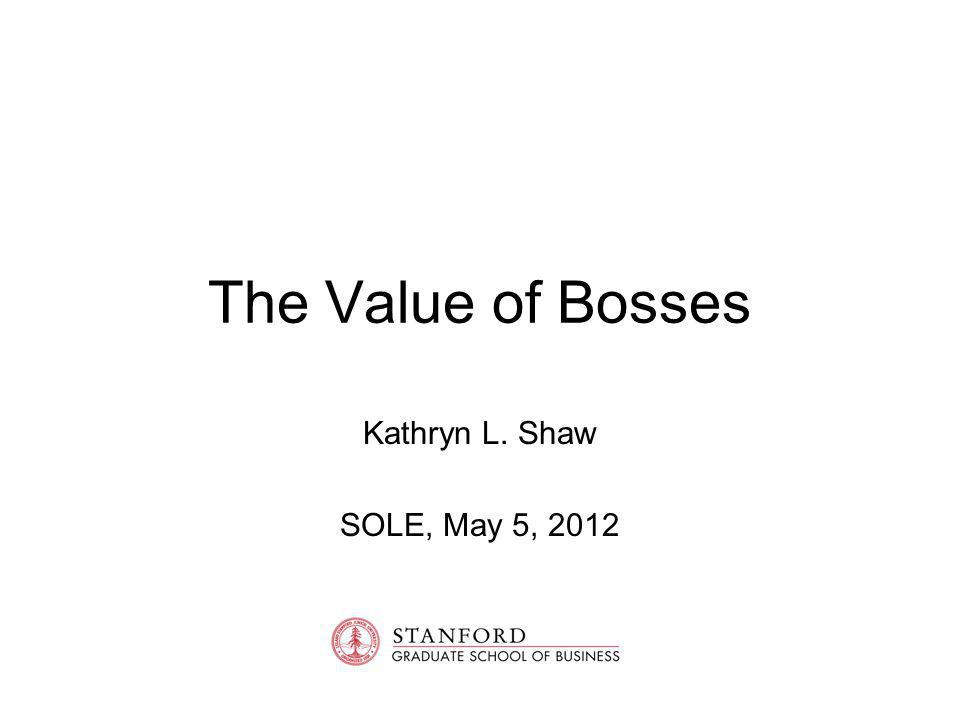 The Value of Bosses Kathryn L. Shaw SOLE, May 5, 2012