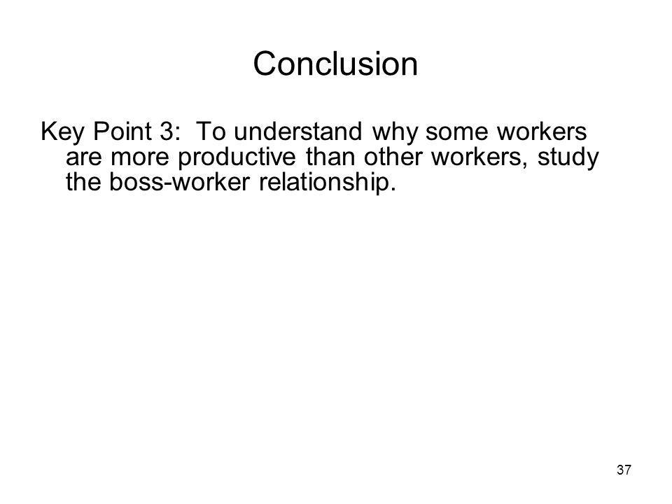 Conclusion Key Point 3: To understand why some workers are more productive than other workers, study the boss-worker relationship.