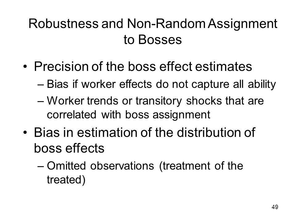 49 Robustness and Non-Random Assignment to Bosses Precision of the boss effect estimates –Bias if worker effects do not capture all ability –Worker trends or transitory shocks that are correlated with boss assignment Bias in estimation of the distribution of boss effects –Omitted observations (treatment of the treated)